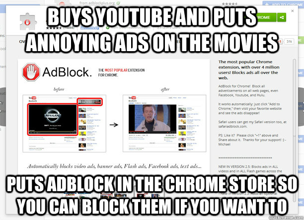 Buys YouTube and puts annoying Ads on the movies puts AdBlock in the chrome store so you can block them if you want to - Buys YouTube and puts annoying Ads on the movies puts AdBlock in the chrome store so you can block them if you want to  Good Guy Google