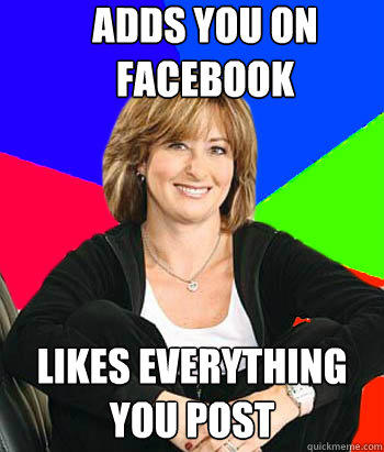 ADDS YOU ON FACEBOOK likes everything you post - ADDS YOU ON FACEBOOK likes everything you post  Sheltering Suburban Mom