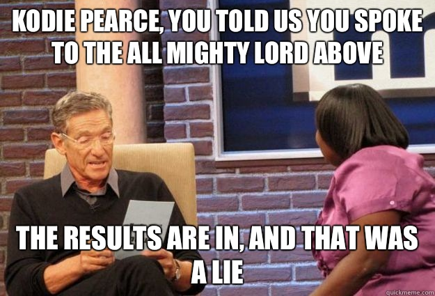 Kodie Pearce, you told us you spoke to the all mighty Lord above The results are in, and that was a lie   Maury Meme