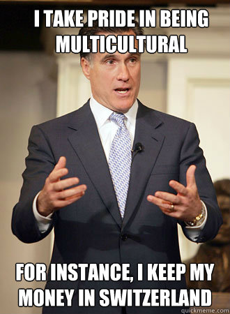 I take pride in being multicultural FOr instance, I keep my money in switzerland - I take pride in being multicultural FOr instance, I keep my money in switzerland  Relatable Romney