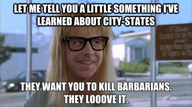 let me tell you a little something i've learned about city-states They want you to kill barbarians.  they looove it.