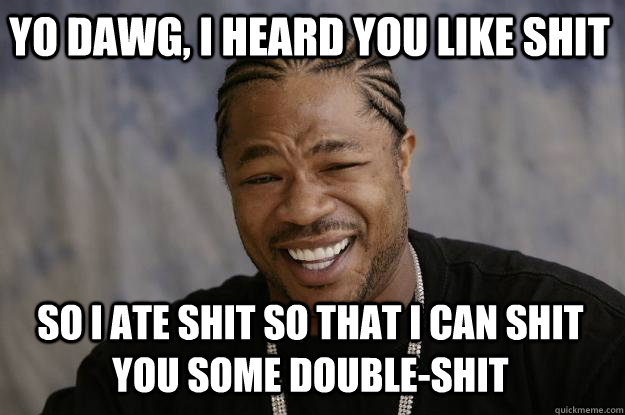 yo dawg, i heard you like shit so i ate shit so that i can shit you some double-shit