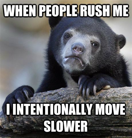 When people rush me I intentionally move slower - When people rush me I intentionally move slower  Confession Bear