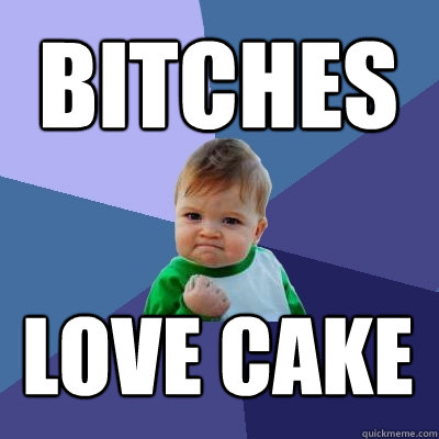 bitches love cake - bitches love cake  Success Kid