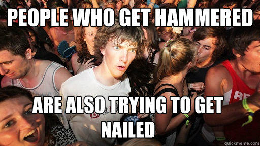 People who get hammered  Are also trying to get nailed - People who get hammered  Are also trying to get nailed  Sudden Clarity Clarence