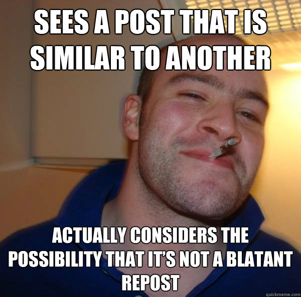 Sees a post that is similar to another Actually considers the possibility that it's not a blatant repost - Sees a post that is similar to another Actually considers the possibility that it's not a blatant repost  Misc