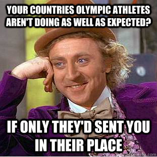Your countries Olympic athletes aren't doing as well as expected? if only they'd sent you in their place  Condescending Wonka