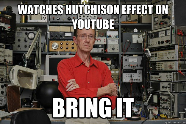 Watches Hutchison Effect on youtube BRING IT  the most interesting nerd in the world