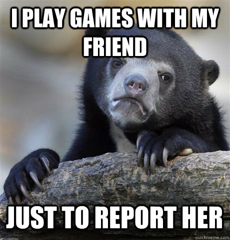 I play games with my friend just to report her - I play games with my friend just to report her  Confession Bear