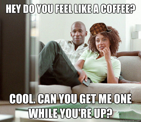 hey do you feel like a coffee? cool. can you get me one while you're up?