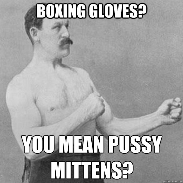 boxing gloves? You mean pussy mittens? - boxing gloves? You mean pussy mittens?  overly manly man