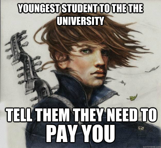Youngest student to the the university pay you  tell them they need to - Youngest student to the the university pay you  tell them they need to  Advice Kvothe