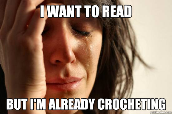 I want to read But I'm already crocheting - I want to read But I'm already crocheting  First World Problems