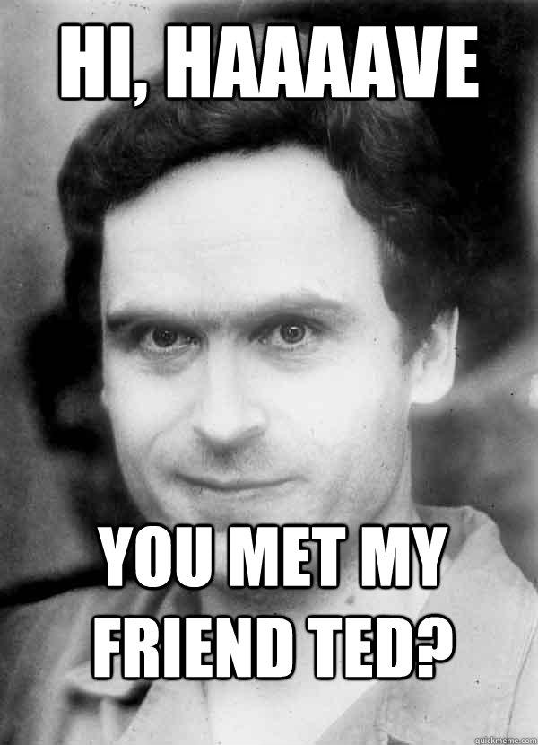 Hi, haaaave you met my friend Ted?