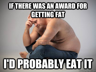 If there was an award for getting fat I'd probably eat it - If there was an award for getting fat I'd probably eat it  Misc