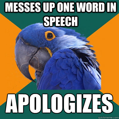 Messes up one word in speech  Apologizes  - Messes up one word in speech  Apologizes   Paranoid Parrot