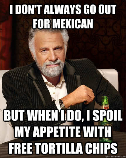 I don't always go out for mexican but when I do, i spoil my appetite with free tortilla chips - I don't always go out for mexican but when I do, i spoil my appetite with free tortilla chips  The Most Interesting Man In The World