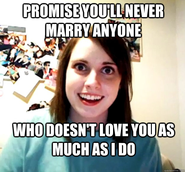 Promise you'll never marry anyone  Who doesn't love you as much as I do - Promise you'll never marry anyone  Who doesn't love you as much as I do  Overly Attached Girlfriend