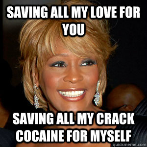 b1e69544f3ef47cf1f653c1b6d818a088c969ec89de99551c510d6004a2ca2da saving all my love for you saving all my crack cocaine for myself