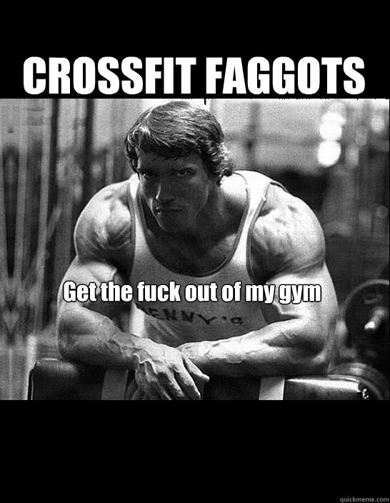 CROSSFIT FAGGOTS Get the fuck out of my gym