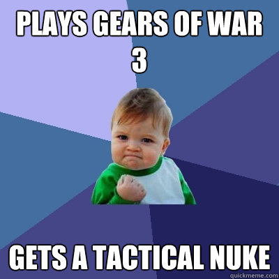 plays gears of war 3  gets a tactical nuke - plays gears of war 3  gets a tactical nuke  Success Kid