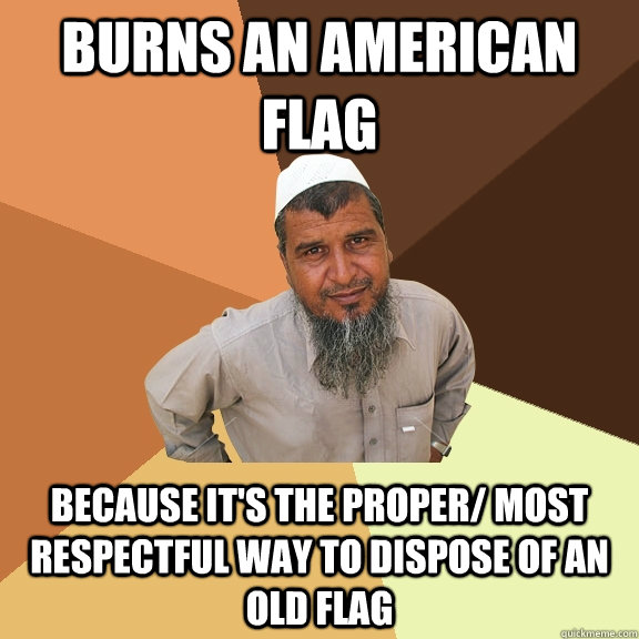 burns an american flag  because it's the proper/ most respectful way to dispose of an old flag   Ordinary Muslim Man