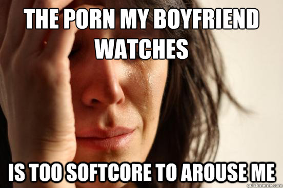 the porn my boyfriend watches is too softcore to arouse me - the porn my boyfriend watches is too softcore to arouse me  First World Problems