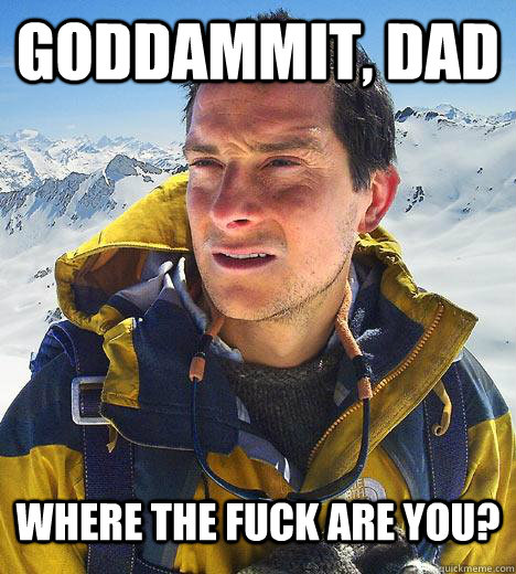 Goddammit, Dad Where the fuck are you?  Bear Grylls