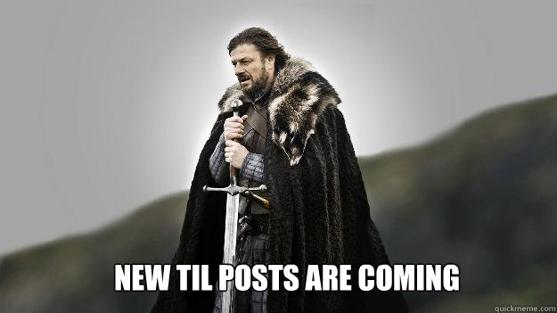 New TIL Posts are coming - New TIL Posts are coming  Ned stark winter is coming