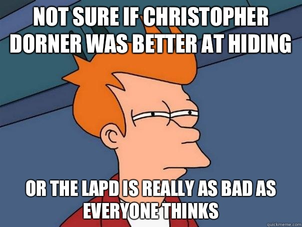 Not sure if Christopher Dorner was better at hiding Or the LAPD is really as bad as everyone thinks - Not sure if Christopher Dorner was better at hiding Or the LAPD is really as bad as everyone thinks  Futurama Fry