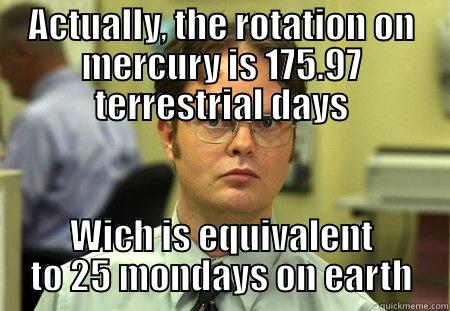- ACTUALLY, THE ROTATION ON MERCURY IS 175.97 TERRESTRIAL DAYS WICH IS EQUIVALENT TO 25 MONDAYS ON EARTH Dwight