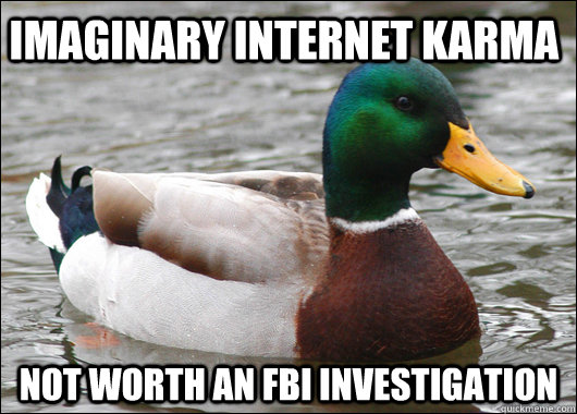 Imaginary internet karma not worth an FBI investigation - Imaginary internet karma not worth an FBI investigation  Actual Advice Mallard