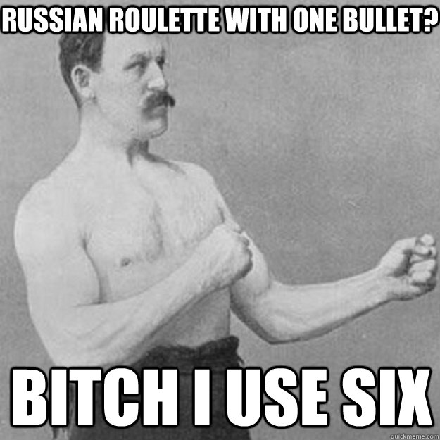 Russian roulette with one bullet? BITCH I USE SIX - Russian roulette with one bullet? BITCH I USE SIX  overly manly man