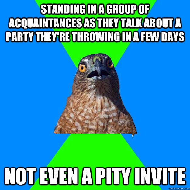 Standing in a group of acquaintances as they talk about a party they're throwing in a few days Not even a pity invite - Standing in a group of acquaintances as they talk about a party they're throwing in a few days Not even a pity invite  Hawkward