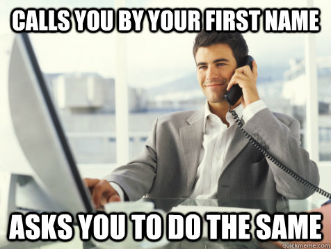 calls you by your first name asks you to do the same