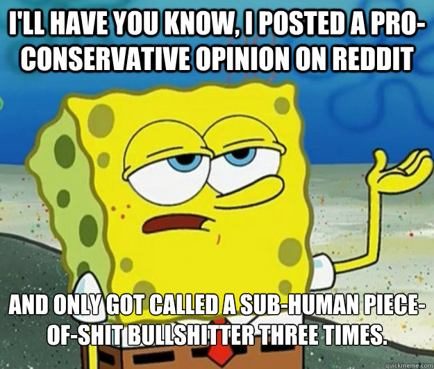 I'll have you know, I posted a pro-conservative opinion on reddit and only got called a sub-human piece-of-shit bullshitter three times. - I'll have you know, I posted a pro-conservative opinion on reddit and only got called a sub-human piece-of-shit bullshitter three times.  Tough Spongebob
