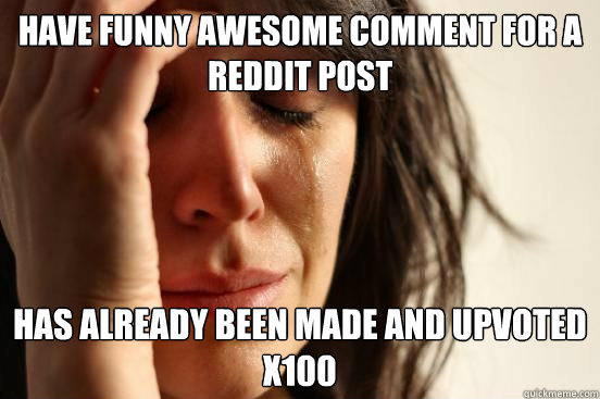 have funny awesome comment for a reddit post has already been made and upvoted x100 - have funny awesome comment for a reddit post has already been made and upvoted x100  First World Problems