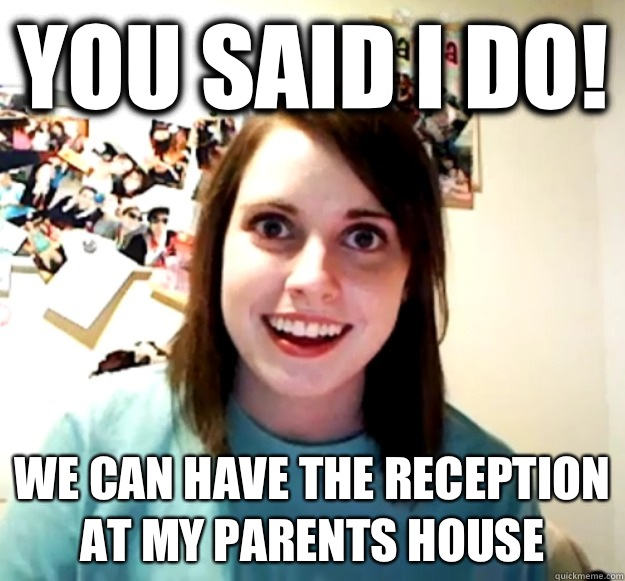 You said I do! We can have the reception at my parents house - You said I do! We can have the reception at my parents house  Overly Attached Girlfriend