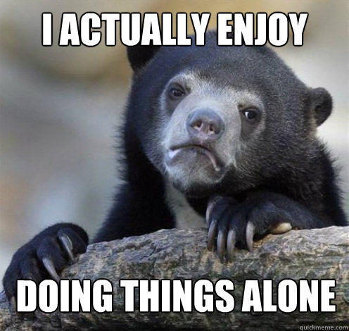 I ACTUALLY ENJOY DOING THINGS ALONE - I ACTUALLY ENJOY DOING THINGS ALONE  Confession Bear Eating
