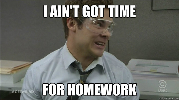 I ain't got time for homework - I ain't got time for homework  I aint got time to bleed