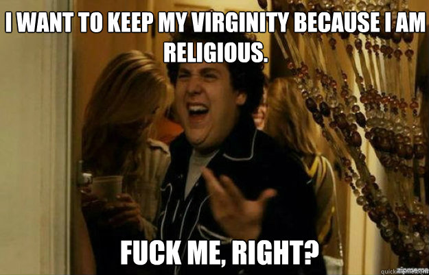 I want to keep my virginity because I am religious.  FUCK ME, RIGHT? - I want to keep my virginity because I am religious.  FUCK ME, RIGHT?  fuck me right