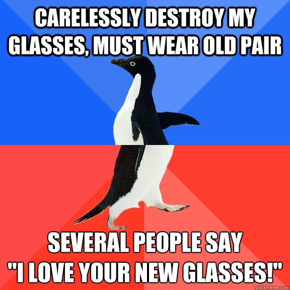 CARELESSLY DESTROY MY GLASSES, MUST WEAR OLD PAIR SEVERAL PEOPLE SAY