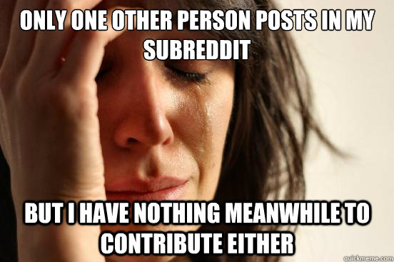 Only one other person posts in my subreddit but I have nothing meanwhile to contribute either - Only one other person posts in my subreddit but I have nothing meanwhile to contribute either  First World Problems