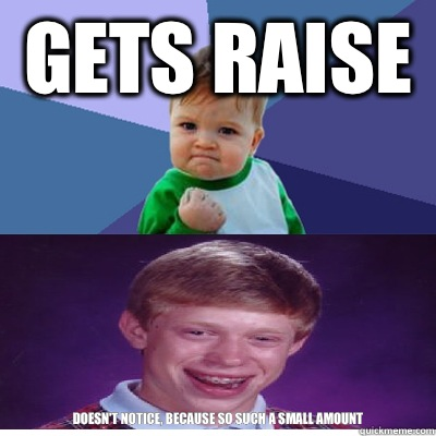 Gets raise  Doesn't notice, because so such a small amount - Gets raise  Doesn't notice, because so such a small amount  Success Kid and Bad Luck Brian