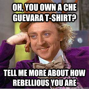 Oh, You own a Che Guevara T-shirt? Tell me more about how rebellious you are - Oh, You own a Che Guevara T-shirt? Tell me more about how rebellious you are  Creepy Wonka
