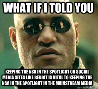 what if i told you keeping the nsa in the spotlight on social media sites like reddit is vital to keeping the NSA in the spotlight in the mainstream media  Matrix Morpheus