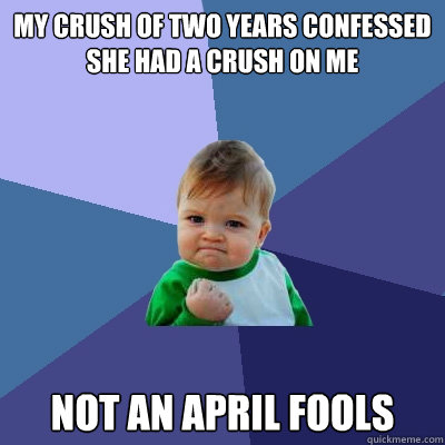 My crush of two years confessed she had a crush on me  Not an april fools - My crush of two years confessed she had a crush on me  Not an april fools  Success Kid