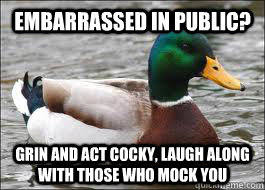 Embarrassed in public? Grin and act cocky, laugh along with those who mock you - Embarrassed in public? Grin and act cocky, laugh along with those who mock you  Good Advice Duck