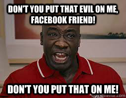 Don't you put that evil on me, Facebook Friend! Don't you put that on me!  Dont You Put That On Me