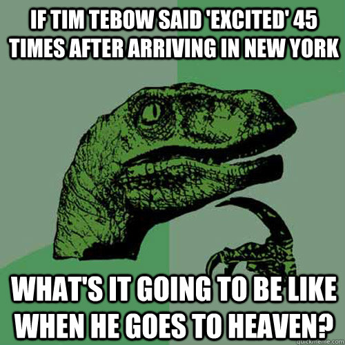 if tim tebow said 'excited' 45 times after arriving in new york what's it going to be like when he goes to heaven? - if tim tebow said 'excited' 45 times after arriving in new york what's it going to be like when he goes to heaven?  Philosoraptor